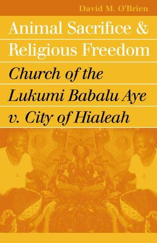 Animal Sacrifice and Religious Freedom: Church of the Lukumi Babalu Aye v. City of Hialeah - Landmark Law Cases and American Society (Paperback)