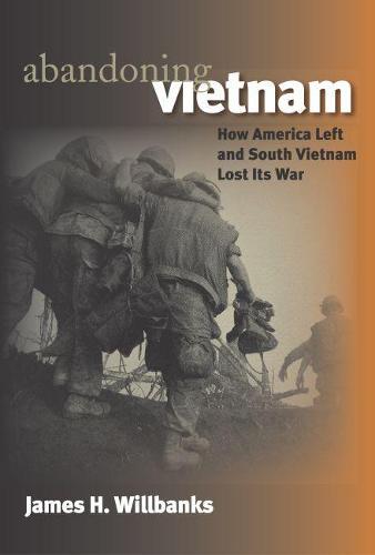 Abandoning Vietnam: How America Left and South Vietnam Lost Its War - Modern War Studies (Hardback)