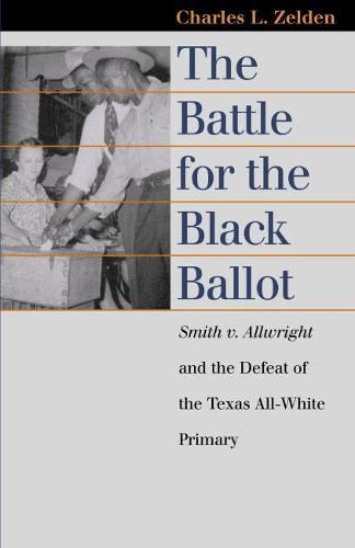 The Battle for the Black Ballot: Smith V. Allwright and the Defeat of the Texas All-white Primary - Landmark Law Cases and American Society (Hardback)