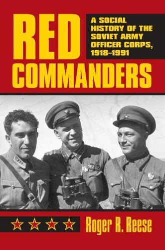 Red Commanders: A Social History of the Soviet Army Officer Corps, 1918-1991 - Modern War Studies (Hardback)