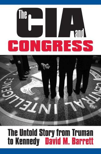 The CIA and Congress: The Untold Story from Truman to Kennedy (Hardback)