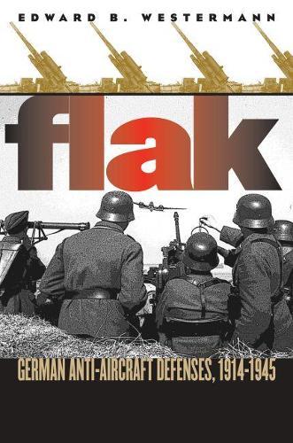 Flak: German Anti-aircraft Defenses, 1914-1945 - Modern War Studies (Paperback)
