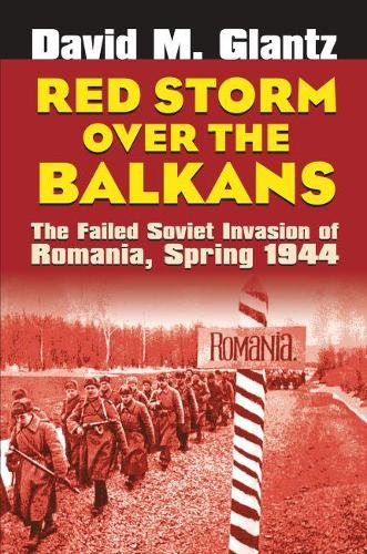 Red Storm Over the Balkans: The Failed Soviet Invasion of Romania, Spring 1944 - Modern War Studies (Hardback)