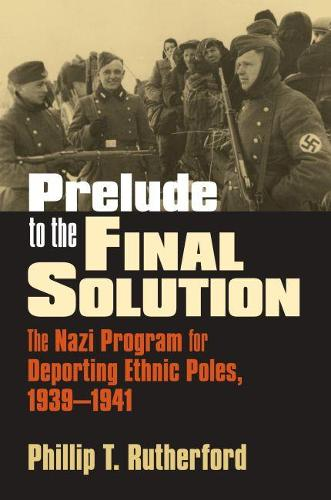 Prelude to the Final Solution: The Nazi Program for Deporting Ethnic Poles, 1939-1941 - Modern War Studies (Hardback)