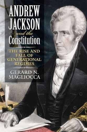 Andrew Jackson and the Constitution: The Rise and Fall of Generational Regimes (Hardback)