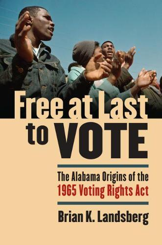 Free at Last to Vote: The Alabama Origins of the 1965 Voting Rights Act (Hardback)