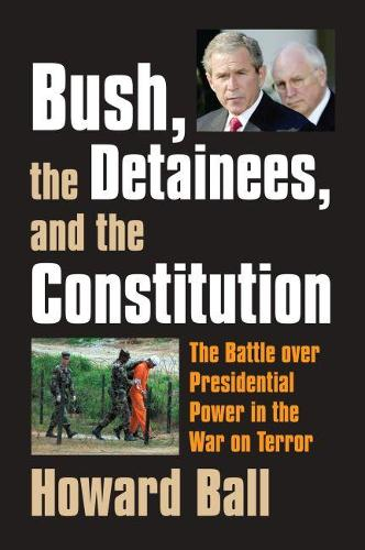 Bush, the Detainees, and the Constitution: The Battle Over Presidential Power in the War on Terror (Hardback)