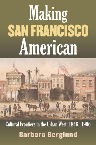Making San Francisco American: Cultural Frontiers in the Urban West, 1846-1906 (Hardback)