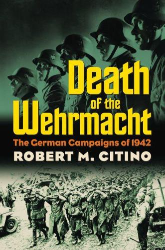 Death of the Wehrmacht: The German Campaigns of 1942 - Modern War Studies (Hardback)