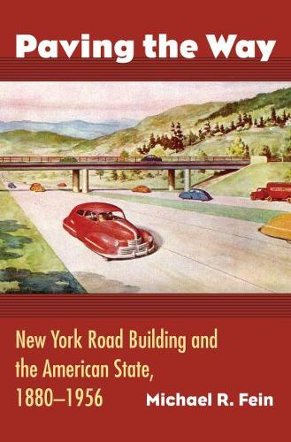Paving the Way: New York Road Building and the American State, 1880-1956 (Hardback)