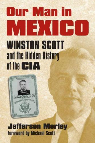 Our Man in Mexico: Winston Scott and the Hidden History of the CIA (Hardback)