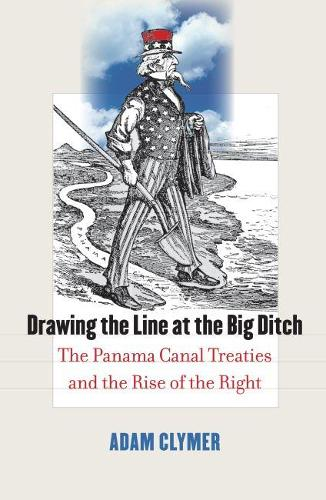 Drawing the Line at the Big Ditch: The Panama Canal Treaties and the Rise of the Right (Hardback)