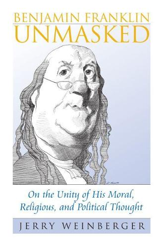 Benjamin Franklin Unmasked: On the Unity of His Moral, Religious, and Political Thought (Paperback)