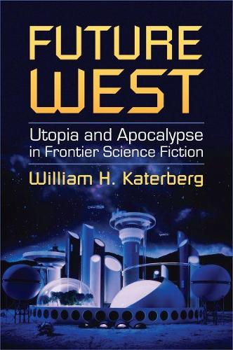 Future West: Utopia and Apocalypse in Frontier Science Fiction (Hardback)