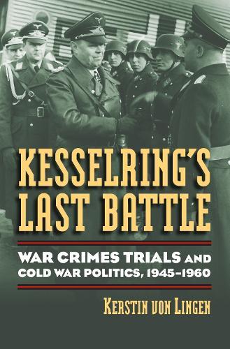 Kesselring's Last Battle: War Crimes Trials and Cold War Politics, 1945-1960 - Modern War Studies (Hardback)