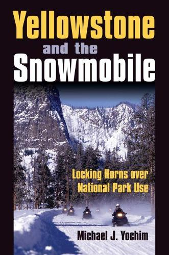 Yellowstone and the Snowmobile: Locking Horns Over National Park Use (Hardback)