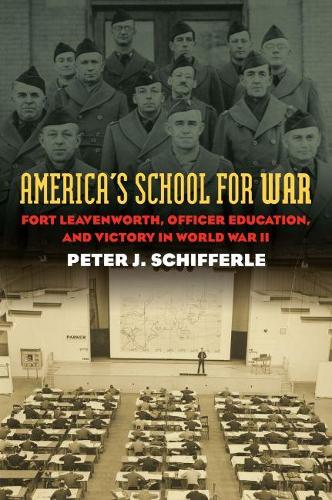 America's School For War: Fort Leavenworth, Officer Education, and Victory in World War II - Modern War Studies (Hardback)