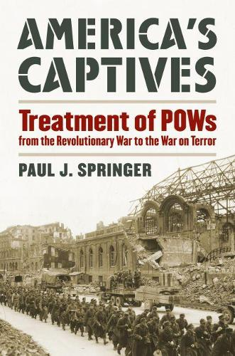 America's Captives: Treatment of POWs from the Revolutionary War to the War on Terror - Modern War Studies (Hardback)