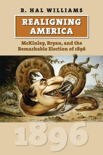 Realigning America: McKinley, Bryan, and the Remarkable Election of 1896 (Hardback)