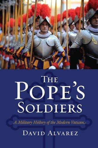The Pope's Soldiers: A Military History of the Modern Vatican - Modern War Studies (Hardback)