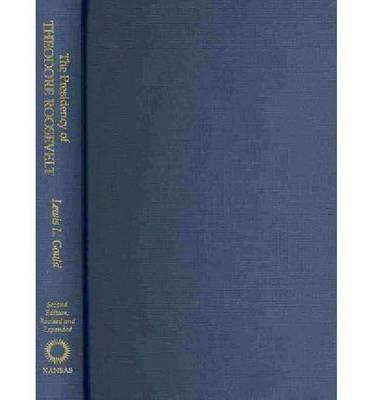 The Presidency of Theodore Roosevelt - American Presidency Series (Hardback)
