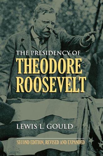 The Presidency of Theodore Roosevelt - American Presidency Series (Paperback)