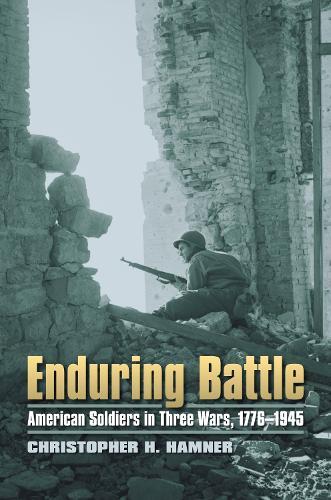 Enduring Battle: American Soldiers in Three Wars, 1776-1945 - Modern War Studies (Hardback)