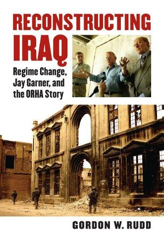 Reconstructing Iraq: Regime Change, Jay Garner and the ORHA Story - Modern War Studies (Hardback)