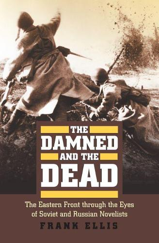 The Damned and the Dead: The Eastern Front through the Eyes of Soviet and Russian Novelists - Modern War Studies (Hardback)
