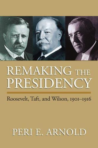 Remaking the Presidency: Roosevelt, Taft and Wilson, 1901-1916 (Paperback)