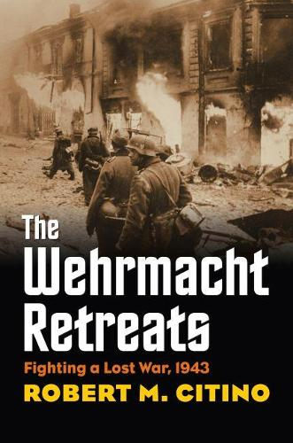 The Wehrmacht Retreats: Fighting a Lost War, 1943 - Modern War Studies (Hardback)