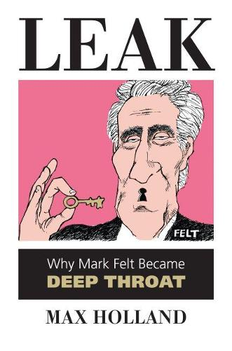 Leak: Why Mark Felt Became Deep Throat (Hardback)