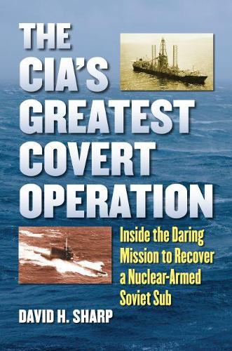 The CIA's Greatest Covert Operation: Inside the Daring Mission to Recover a Nuclear-Armed Soviet Sub (Hardback)