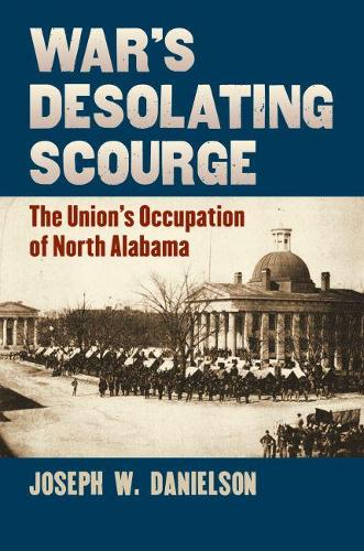 War's Desolating Scourge: The Union's Occupation of North Alabama - Modern War Studies (Hardback)