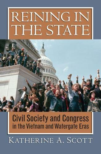 Reining in the State: Civil Society and Congress in the Vietnam and Watergate Eras (Hardback)