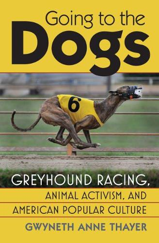 Going to the Dogs: Greyhound Racing, Animal Activism and American Popular Culture  (Hardback)
