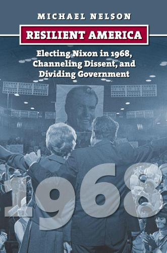 Resilient America: Electing Nixon in 1968, Channeling Dissent, and Dividing Government - American Presidential Elections (Hardback)