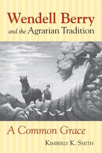 Wendell Berry and the Agrarian Tradition: A Common Grace - American Political Thought (Paperback)
