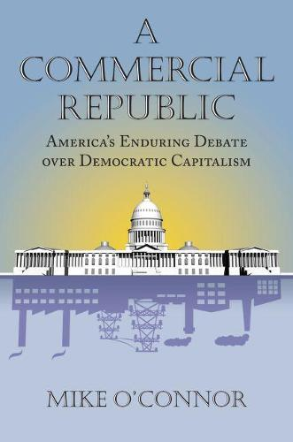 A Commercial Republic: America's Enduring Debate over Democratic Capitalism - American Political Thought (Hardback)