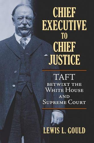 Chief Executive to Chief Justice: Taft betwixt the White House and Supreme Court (Hardback)
