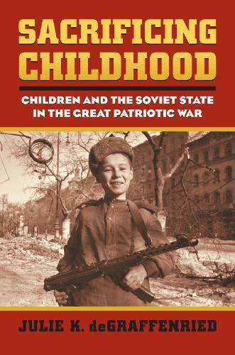 Sacrificing Childhood: Children and the Soviet State in the Great Patriotic War - Modern War Studies (Hardback)