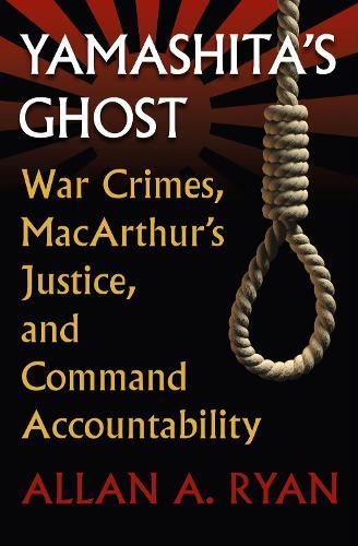 Yamashita's Ghost: War Crimes, MacArthur's Justice, and Command Accountability - Modern War Studies (Paperback)