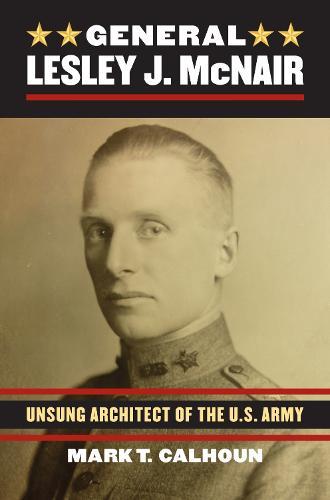General Lesley J. McNair: Unsung Architect of the U.S. Army (Hardback)