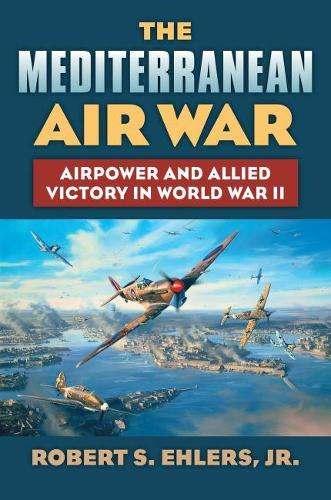 The Mediterranean Air War: Airpower and Allied Victory in World War II - Modern War Studies (Hardback)