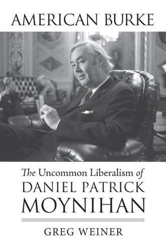 American Burke: The Uncommon Liberalism of Daniel Patrick Moynihan - American Political Thought (Hardback)