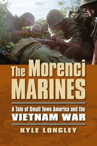 The Morenci Marines: A Tale of Small Town America and the Vietnam War - Modern War Studies (Paperback)