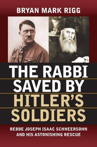 The Rabbi Saved by Hitler 's Soldiers: Rebbe Joseph Isaac Schneersohn and His Astonishing Rescue - Modern War Studies (Paperback)