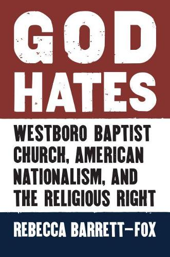 God Hates: Westboro Baptist Church, American Nationalism, and the Religious Right (Hardback)