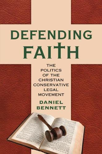 Defending Faith: The Politics of the Christian Conservative Legal Movement (Hardback)
