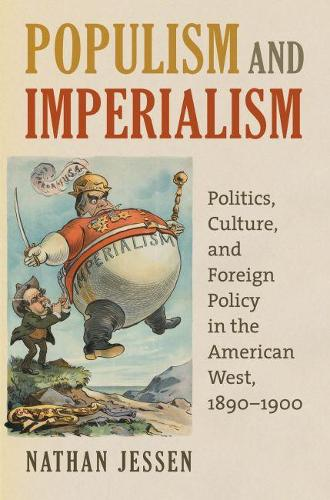Populism and Imperialism: Politics, Culture, and Foreign Policy in the American West, 1890-1900 (Hardback)